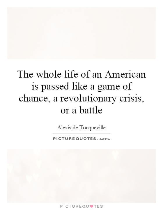 The whole life of an American is passed like a game of chance, a revolutionary crisis, or a battle Picture Quote #1