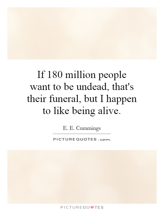 If 180 million people want to be undead, that's their funeral, but I happen to like being alive Picture Quote #1