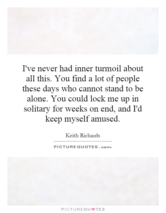 I've never had inner turmoil about all this. You find a lot of people these days who cannot stand to be alone. You could lock me up in solitary for weeks on end, and I'd keep myself amused Picture Quote #1