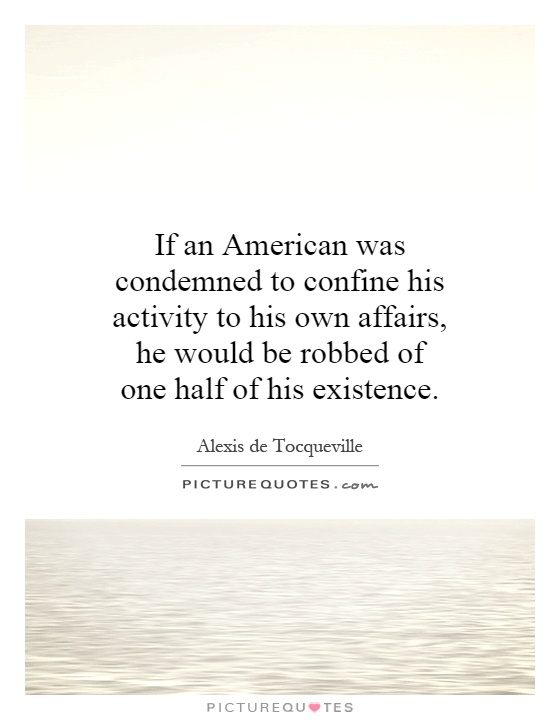 If an American was condemned to confine his activity to his own affairs, he would be robbed of one half of his existence Picture Quote #1