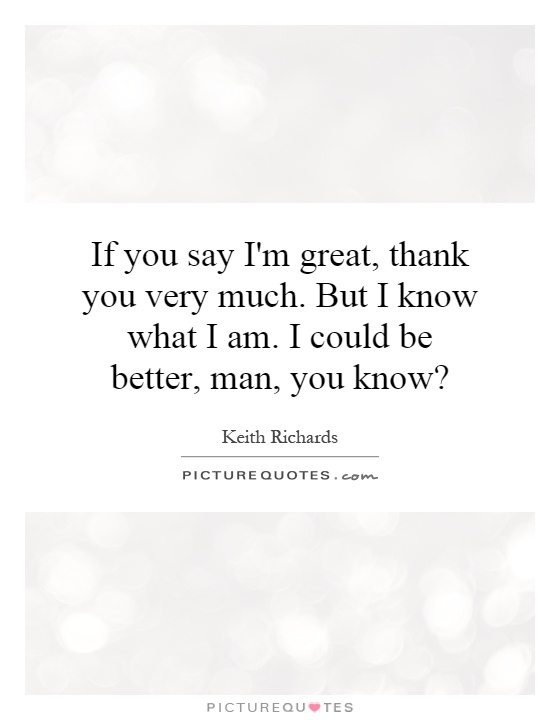 If you say I'm great, thank you very much. But I know what I am. I could be better, man, you know? Picture Quote #1