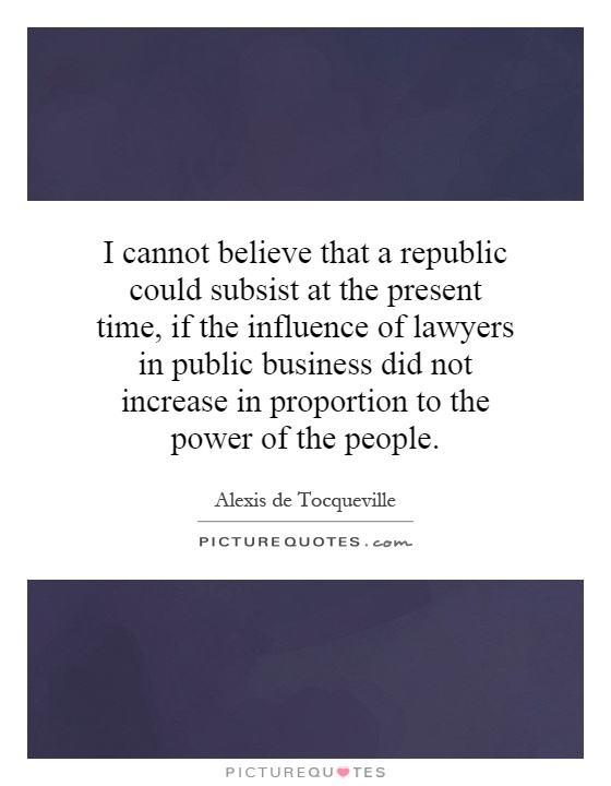 I cannot believe that a republic could subsist at the present time, if the influence of lawyers in public business did not increase in proportion to the power of the people Picture Quote #1