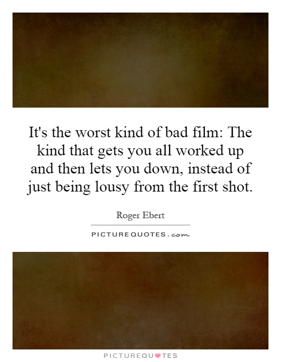 It's the worst kind of bad film: The kind that gets you all worked up and then lets you down, instead of just being lousy from the first shot Picture Quote #1