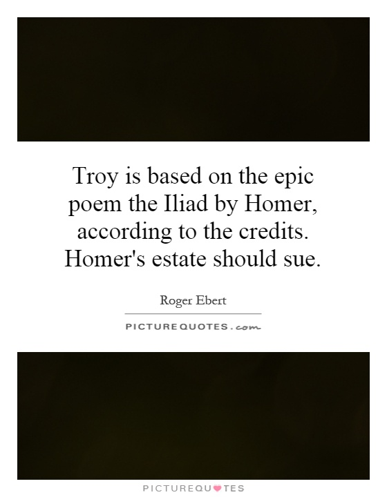 Troy is based on the epic poem the Iliad by Homer, according to the credits. Homer's estate should sue Picture Quote #1
