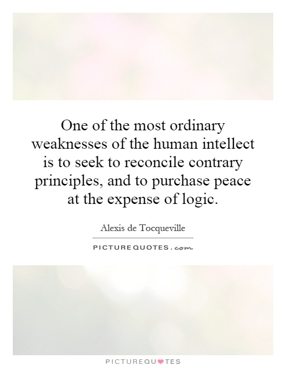 One of the most ordinary weaknesses of the human intellect is to seek to reconcile contrary principles, and to purchase peace at the expense of logic Picture Quote #1