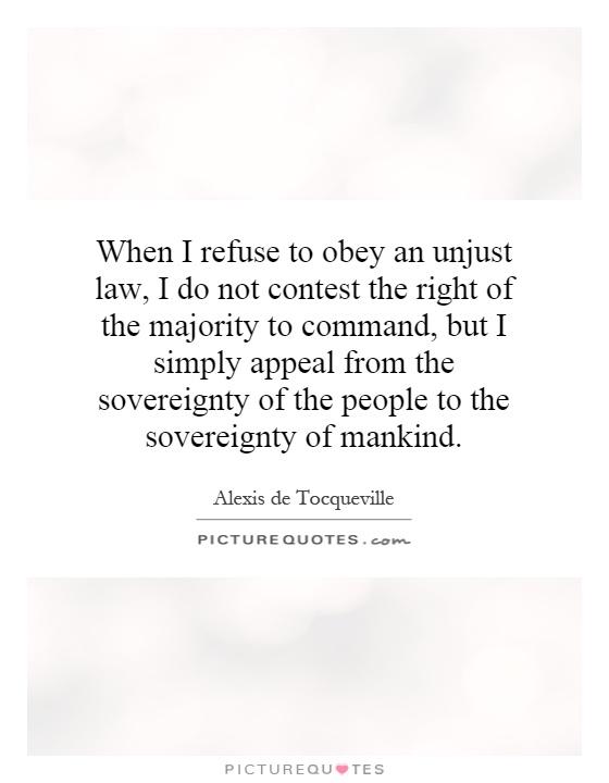 When I refuse to obey an unjust law, I do not contest the right of the majority to command, but I simply appeal from the sovereignty of the people to the sovereignty of mankind Picture Quote #1