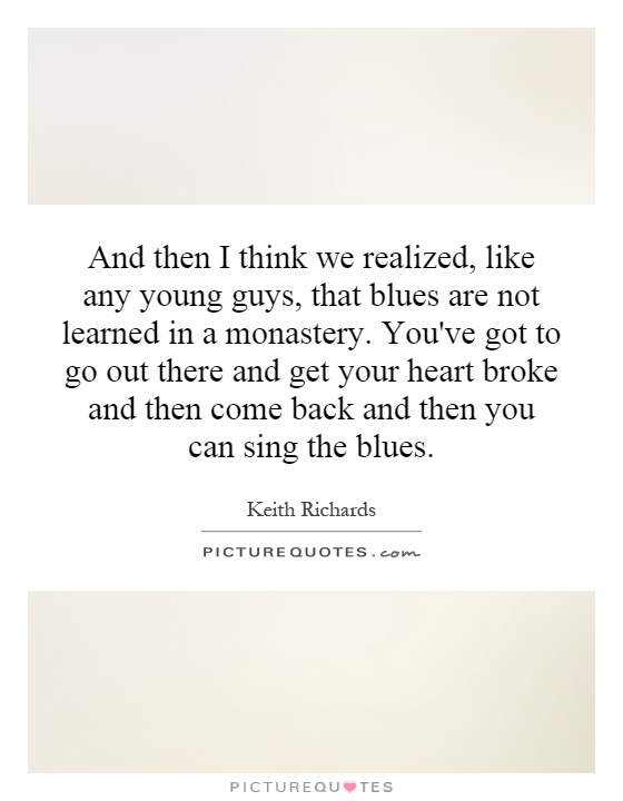 And then I think we realized, like any young guys, that blues are not learned in a monastery. You've got to go out there and get your heart broke and then come back and then you can sing the blues Picture Quote #1