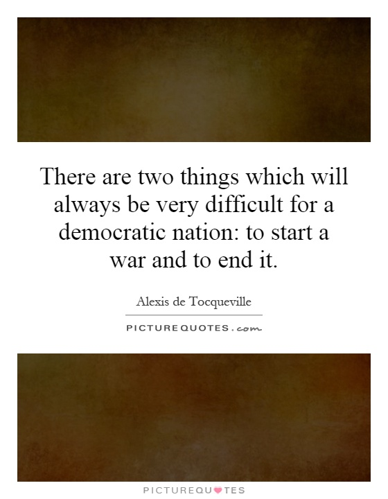 There are two things which will always be very difficult for a democratic nation: to start a war and to end it Picture Quote #1