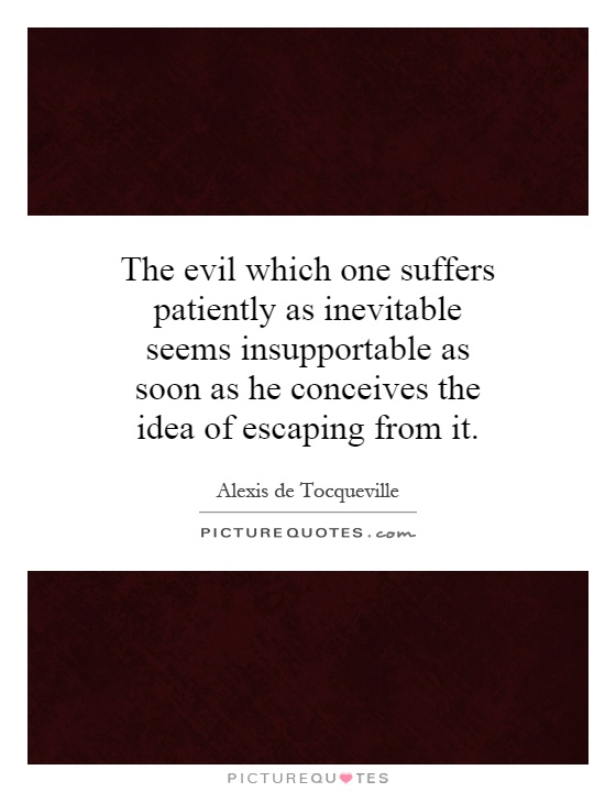 The evil which one suffers patiently as inevitable seems insupportable as soon as he conceives the idea of escaping from it Picture Quote #1