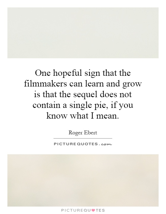 One hopeful sign that the filmmakers can learn and grow is that the sequel does not contain a single pie, if you know what I mean Picture Quote #1