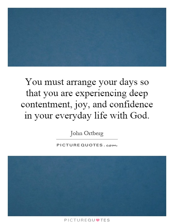 You must arrange your days so that you are experiencing deep contentment, joy, and confidence in your everyday life with God Picture Quote #1