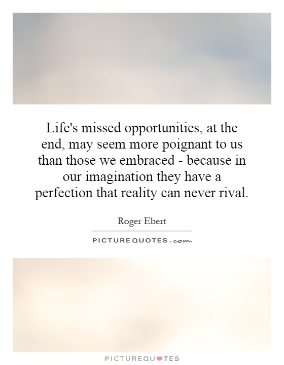 Life's missed opportunities, at the end, may seem more poignant to us than those we embraced - because in our imagination they have a perfection that reality can never rival Picture Quote #1