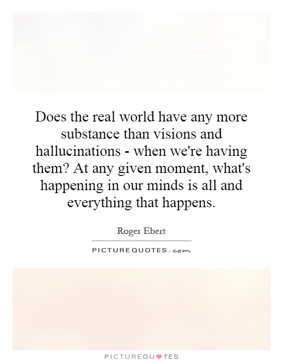 Does the real world have any more substance than visions and hallucinations - when we're having them? At any given moment, what's happening in our minds is all and everything that happens Picture Quote #1