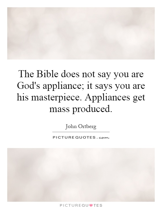 The Bible does not say you are God's appliance; it says you are his masterpiece. Appliances get mass produced Picture Quote #1
