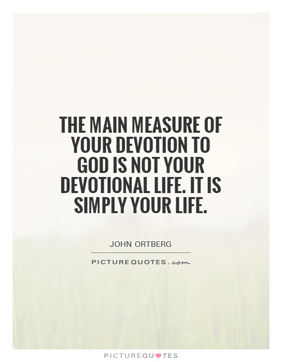 The main measure of your devotion to God is not your devotional life. It is simply your life Picture Quote #1
