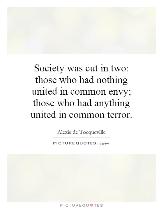 Society was cut in two: those who had nothing united in common envy; those who had anything united in common terror Picture Quote #1
