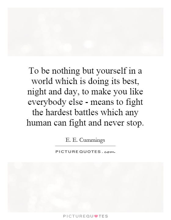 To be nothing but yourself in a world which is doing its best, night and day, to make you like everybody else - means to fight the hardest battles which any human can fight and never stop Picture Quote #1