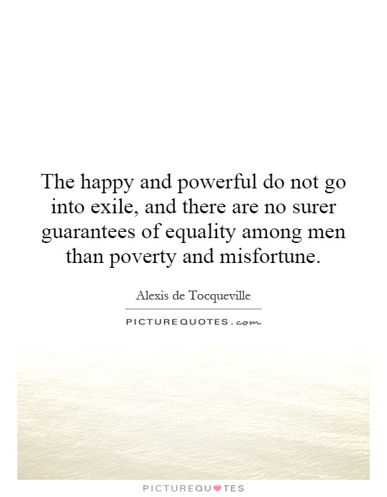 The happy and powerful do not go into exile, and there are no surer guarantees of equality among men than poverty and misfortune Picture Quote #1