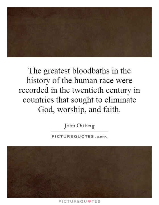 The greatest bloodbaths in the history of the human race were recorded in the twentieth century in countries that sought to eliminate God, worship, and faith Picture Quote #1