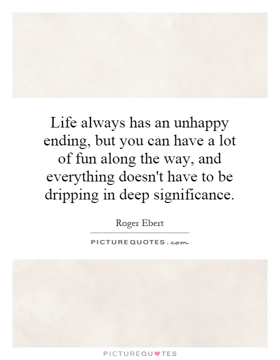 Life always has an unhappy ending, but you can have a lot of fun along the way, and everything doesn't have to be dripping in deep significance Picture Quote #1