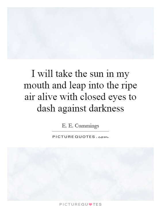 I will take the sun in my mouth and leap into the ripe air alive with closed eyes to dash against darkness Picture Quote #1