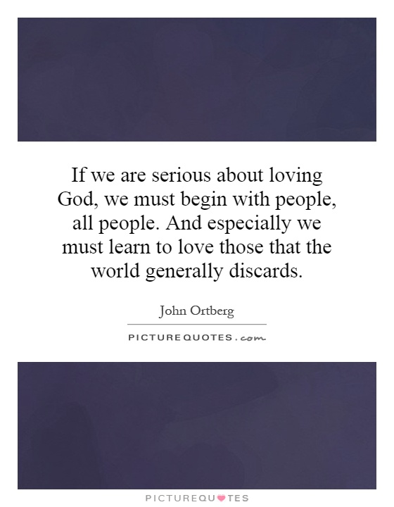 If we are serious about loving God, we must begin with people, all people. And especially we must learn to love those that the world generally discards Picture Quote #1