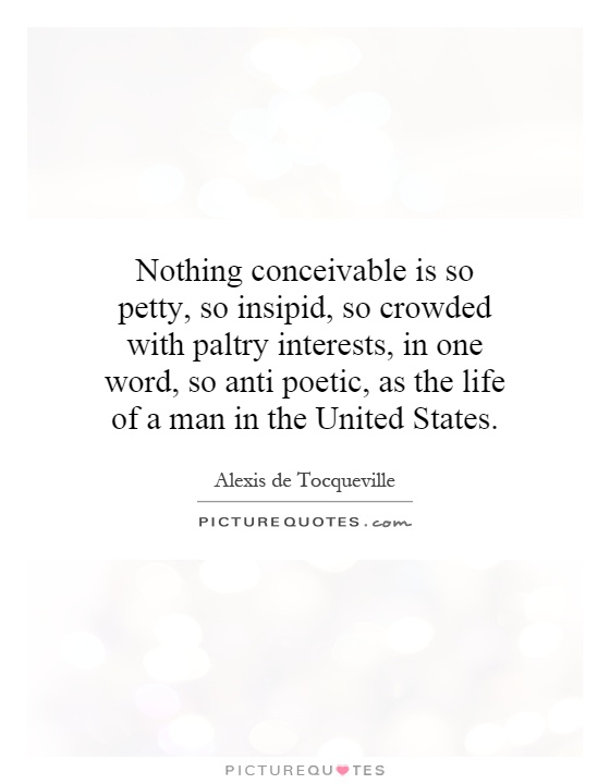 Nothing conceivable is so petty, so insipid, so crowded with paltry interests, in one word, so anti poetic, as the life of a man in the United States Picture Quote #1