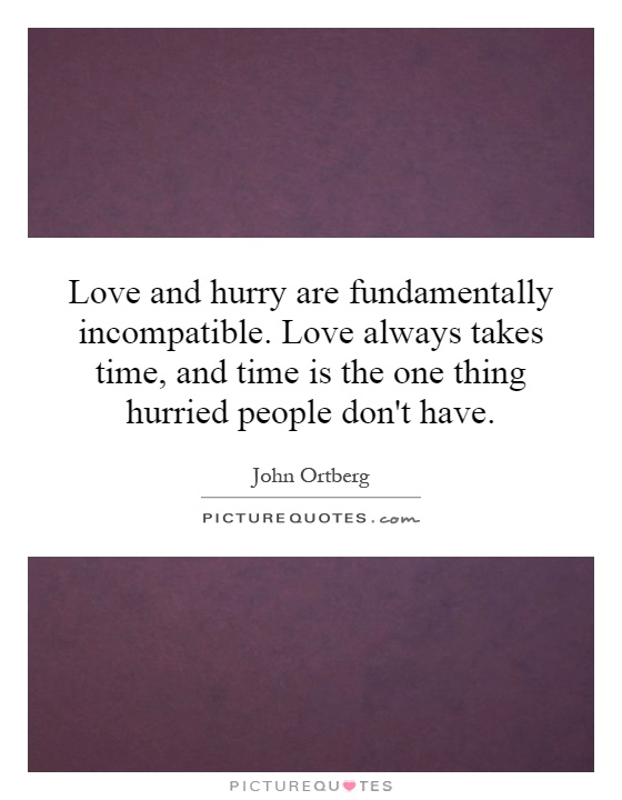 Love and hurry are fundamentally incompatible. Love always takes time, and time is the one thing hurried people don't have Picture Quote #1