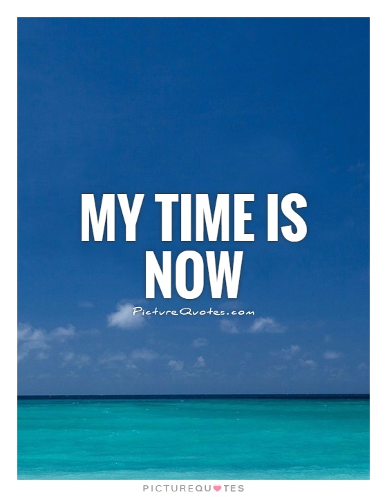 My time is now Picture Quote #1
