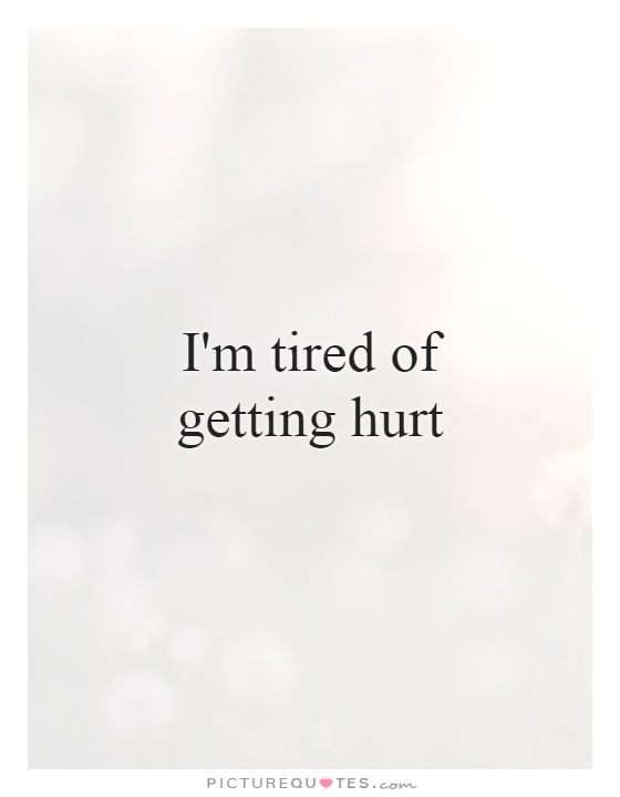 I'm tired of getting hurt Picture Quote #1