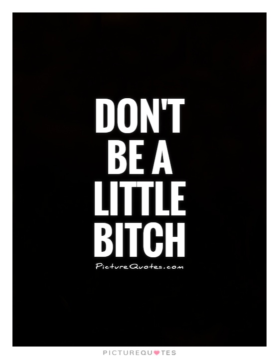 Don't be a little bitch Picture Quote #1