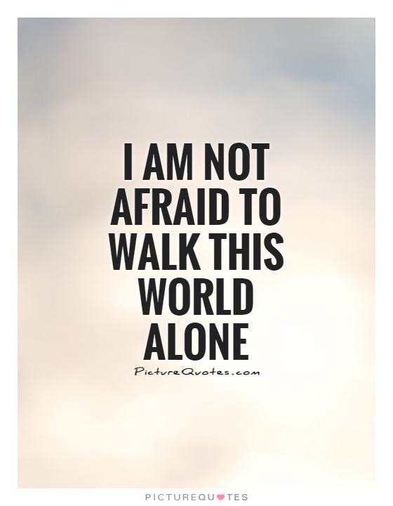 I am not afraid to walk this world alone Picture Quote #1