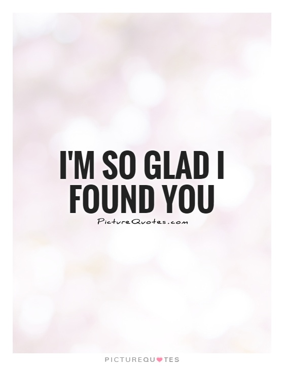 I\'m so glad I found you | Picture Quotes