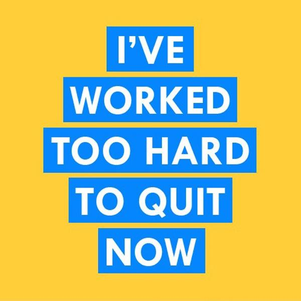I've worked too hard to quit now Picture Quote #1