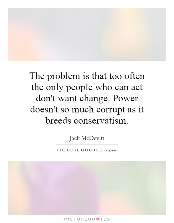 The problem is that too often the only people who can act don't want change. Power doesn't so much corrupt as it breeds conservatism Picture Quote #1