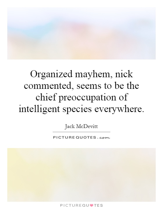 Organized mayhem, nick commented, seems to be the chief preoccupation of intelligent species everywhere Picture Quote #1