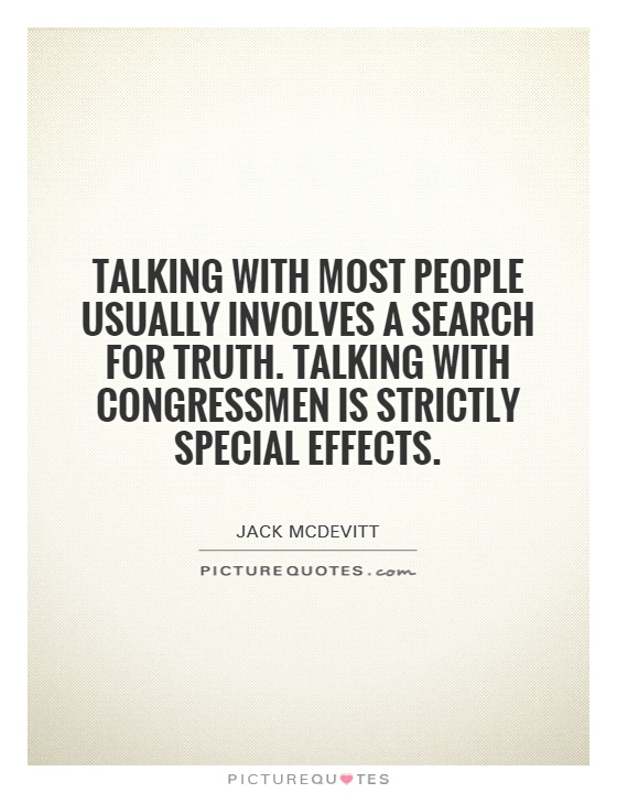 Talking with most people usually involves a search for truth. Talking with congressmen is strictly special effects Picture Quote #1