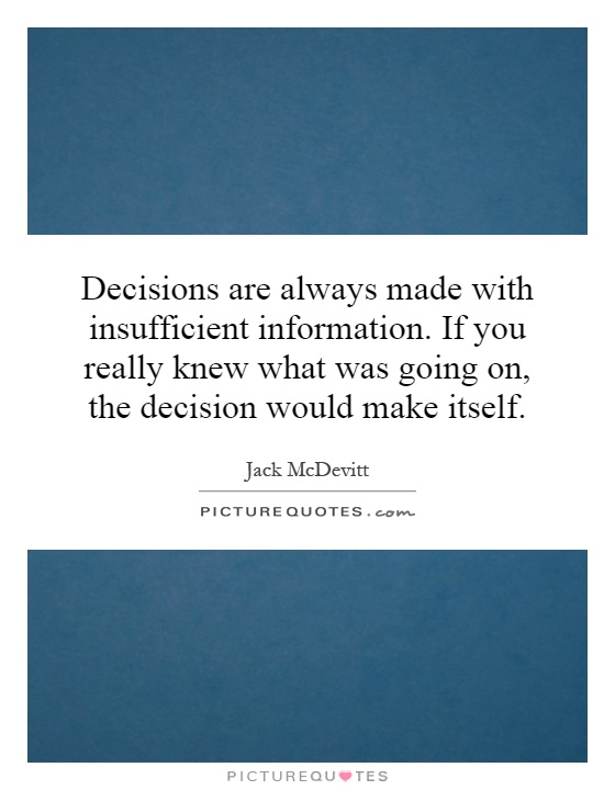 Decisions are always made with insufficient information. If you really knew what was going on, the decision would make itself Picture Quote #1