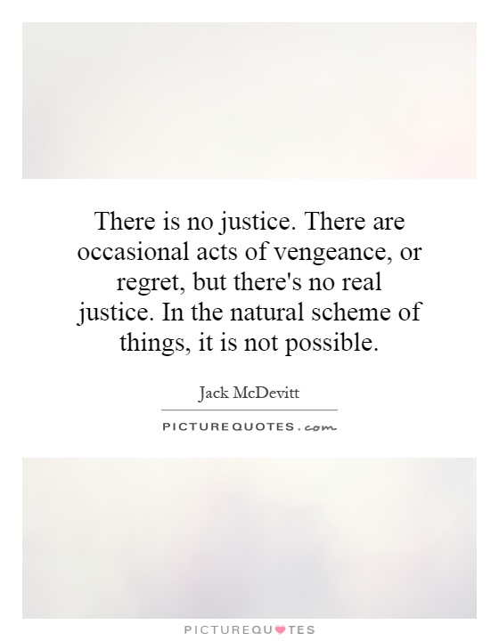 There is no justice. There are occasional acts of vengeance, or regret, but there's no real justice. In the natural scheme of things, it is not possible Picture Quote #1