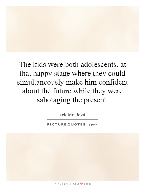 The kids were both adolescents, at that happy stage where they could simultaneously make him confident about the future while they were sabotaging the present Picture Quote #1