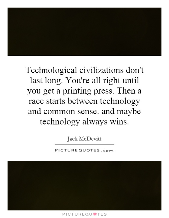 Technological civilizations don't last long. You're all right until you get a printing press. Then a race starts between technology and common sense. and maybe technology always wins Picture Quote #1
