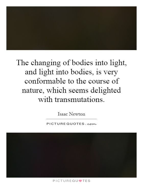 The changing of bodies into light, and light into bodies, is very conformable to the course of nature, which seems delighted with transmutations Picture Quote #1