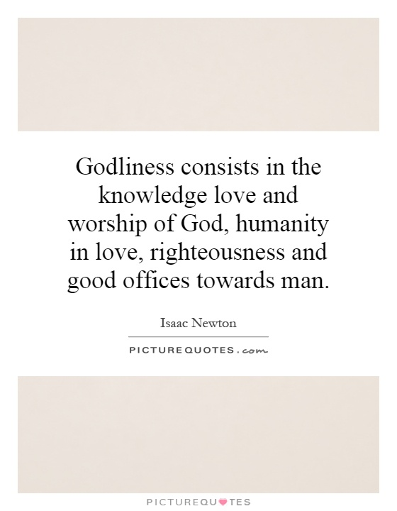 Godliness consists in the knowledge love and worship of God, humanity in love, righteousness and good offices towards man Picture Quote #1
