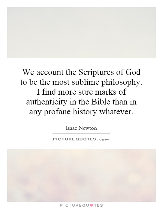 We account the Scriptures of God to be the most sublime philosophy. I find more sure marks of authenticity in the Bible than in any profane history whatever Picture Quote #1
