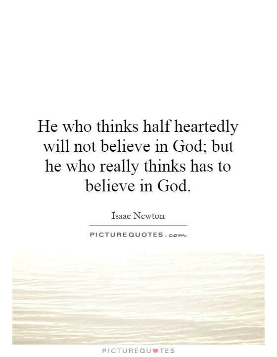 He who thinks half heartedly will not believe in God; but he who really thinks has to believe in God Picture Quote #1