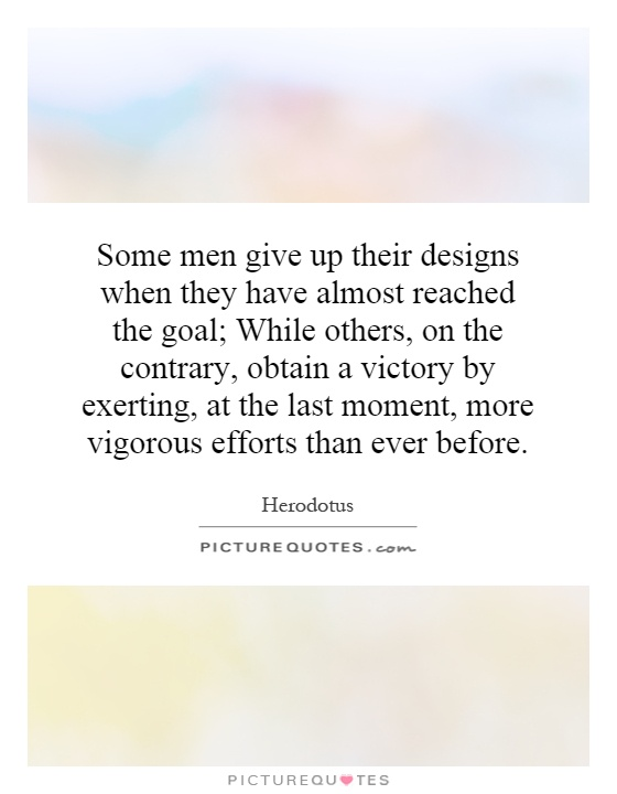 Some men give up their designs when they have almost reached the goal; While others, on the contrary, obtain a victory by exerting, at the last moment, more vigorous efforts than ever before Picture Quote #1