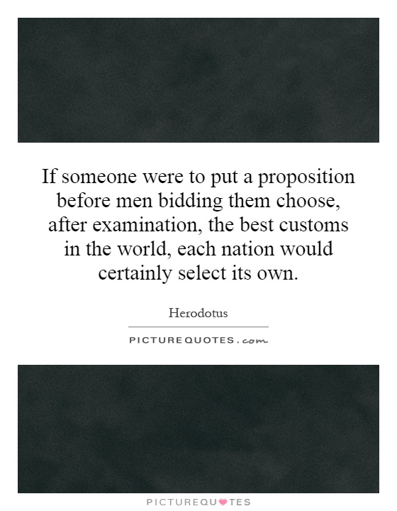 If someone were to put a proposition before men bidding them choose, after examination, the best customs in the world, each nation would certainly select its own Picture Quote #1