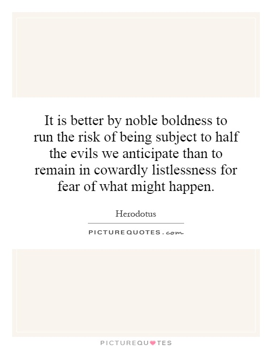 It is better by noble boldness to run the risk of being subject to half the evils we anticipate than to remain in cowardly listlessness for fear of what might happen Picture Quote #1