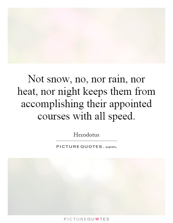Not snow, no, nor rain, nor heat, nor night keeps them from accomplishing their appointed courses with all speed Picture Quote #1