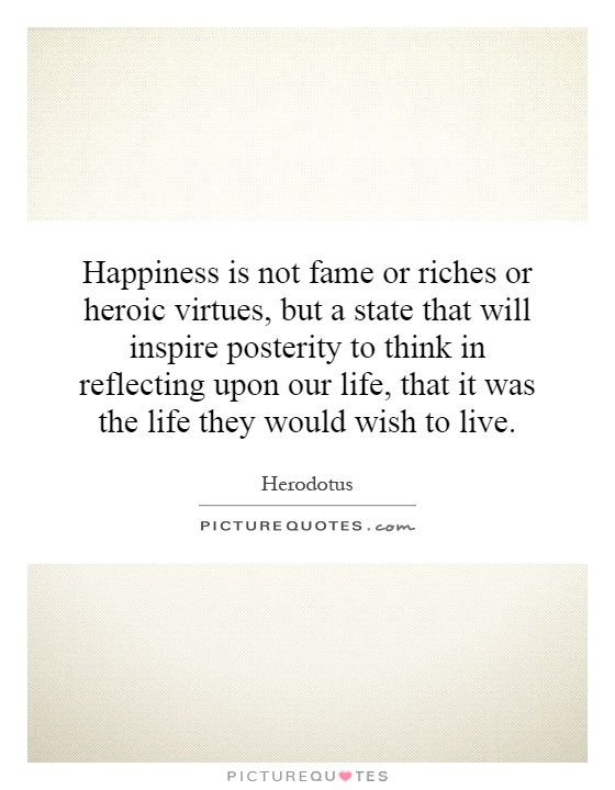 Happiness is not fame or riches or heroic virtues, but a state that will inspire posterity to think in reflecting upon our life, that it was the life they would wish to live Picture Quote #1